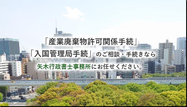 「産業廃棄物許可関係手続」「入国管理局手続」のご相談・手続きなら矢木行政書士事務所にお任せください。